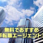 【保存版】無料でオススメの大手転職エージェント3選