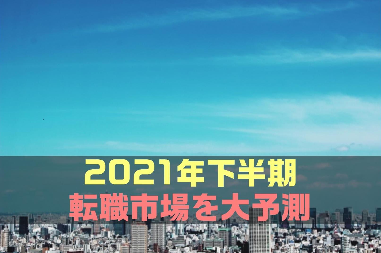 【最新版】2021年下半期(7月~12月)の転職市場を大予測